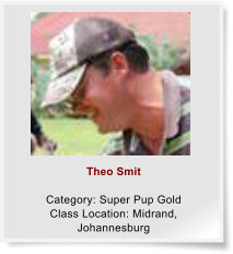 Theo Smit  Category: Super Pup Gold Class Location: Midrand, Johannesburg