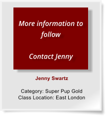 Jenny Swartz  Category: Super Pup Gold Class Location: East London  More information to follow  Contact Jenny