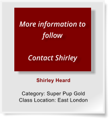 Shirley Heard  Category: Super Pup Gold Class Location: East London  More information to follow  Contact Shirley